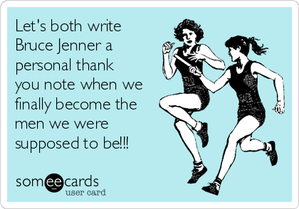 Let's both write Bruce Jenner a personal thank you note when we finally become the men we were  supposed to be!!!