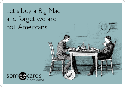 Let's buy a Big Mac and forget we are not Americans.