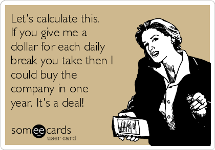 Let's calculate this. If you give me a dollar for each daily break you take then I could buy the company in one year. It's a deal!