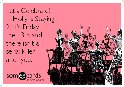 Let's Celebrate! 1. Holly is Staying! 2. It's Friday the 13th and there isn't a serial killer after you.