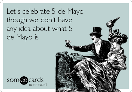 Let's celebrate 5 de Mayo though we don't have any idea about what 5 de Mayo is