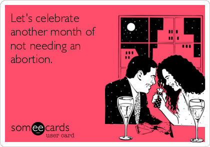 Let's celebrate another month of not needing an abortion.