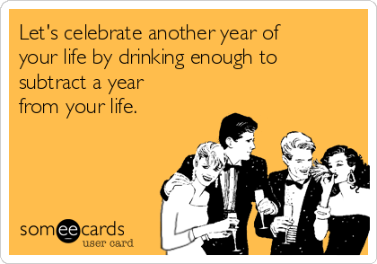 Let's celebrate another year of your life by drinking enough to subtract a year from your life.