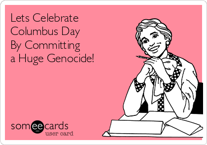 Lets Celebrate  Columbus Day  By Committing  a Huge Genocide!