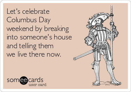 Let's celebrate Columbus Day weekend by breaking into someone's house and telling them we live there now.