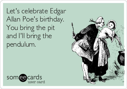 Let's celebrate Edgar Allan Poe's birthday. You bring the pit and I'll bring the pendulum.