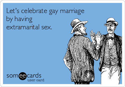 Let's celebrate gay marriage by having extramarital sex.