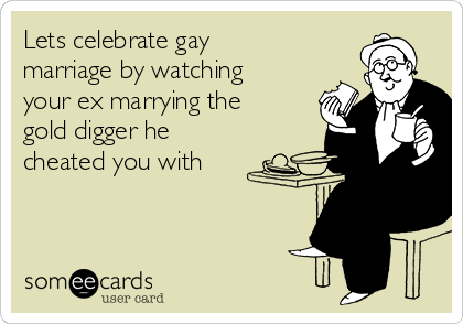 Lets celebrate gay marriage by watching your ex marrying the gold digger he cheated you with