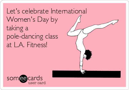 Let's celebrate International Women's Day by taking a pole-dancing class at L.A. Fitness!