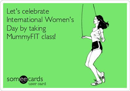 Let's celebrate International Women's Day by taking MummyFIT class!
