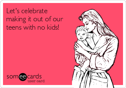 Let's celebrate making it out of our teens with no kids!