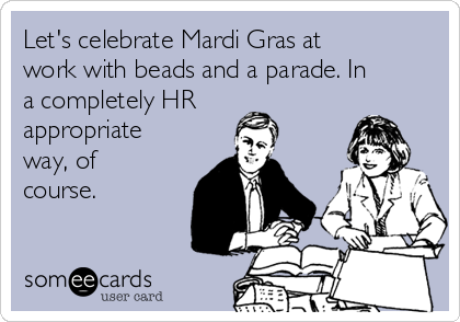 Let's celebrate Mardi Gras at work with beads and a parade. In a completely HR appropriate way, of course.