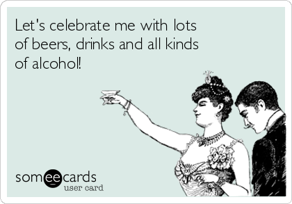 Let's celebrate me with lots  of beers, drinks and all kinds  of alcohol!