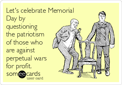 Let's celebrate Memorial Day by questioning the patriotism of those who are against perpetual wars for profit.