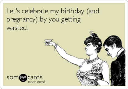 Let's celebrate my birthday (and pregnancy) by you getting wasted.