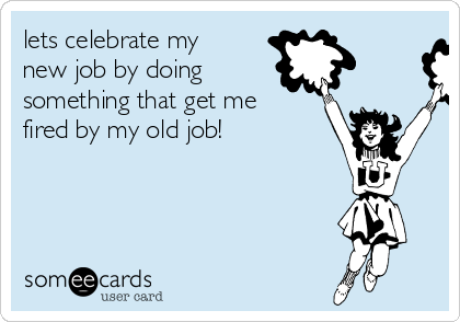 lets celebrate my new job by doing something that get me fired by my old job!