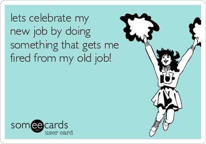 lets celebrate my new job by doing something that gets me fired from my old job!