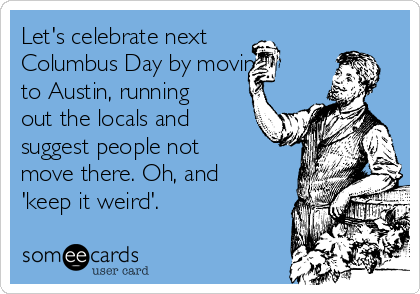 Let's celebrate next Columbus Day by moving to Austin, running out the locals and suggest people not move there. Oh, and 'keep it weird'.