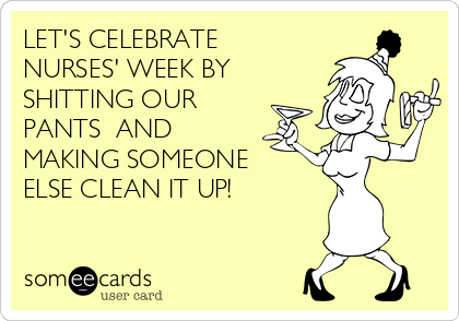 LET'S CELEBRATE  NURSES' WEEK BY SHITTING OUR PANTS  AND MAKING SOMEONE ELSE CLEAN IT UP!