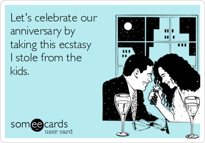 Let's celebrate our anniversary by taking this ecstasy I stole from the kids.