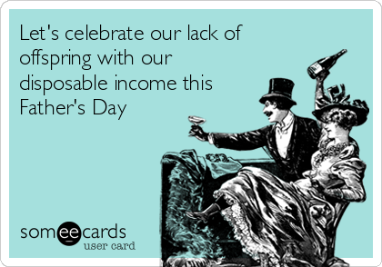 Let's celebrate our lack of offspring with our disposable income this Father's Day