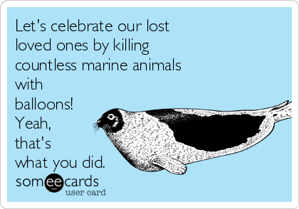 Let's celebrate our lost loved ones by killing countless marine animals with balloons! Yeah, that's what you did.