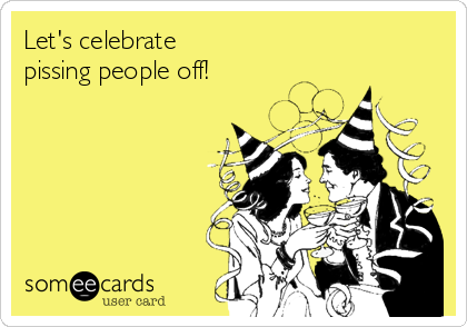 Let's celebrate pissing people off!
