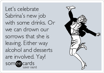 Let's celebrate Sabrina's new job with some drinks. Or we can drown our sorrows that she is leaving. Either way alcohol and desserts are involved. Yay!