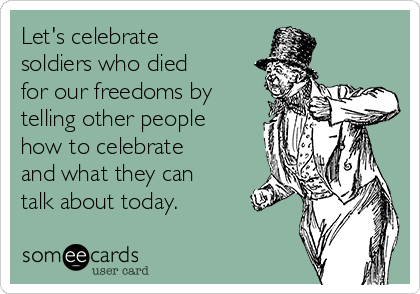 Let's celebrate soldiers who died for our freedoms by telling other people how to celebrate and what they can talk about today.