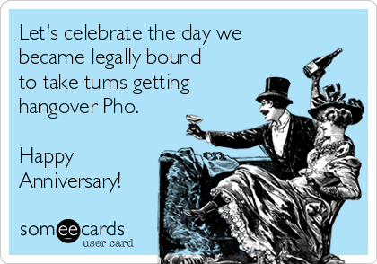 Let's celebrate the day we became legally bound to take turns getting hangover Pho.  Happy Anniversary!