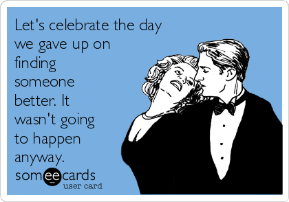 Let's celebrate the day we gave up on finding someone better. It wasn't going to happen anyway.