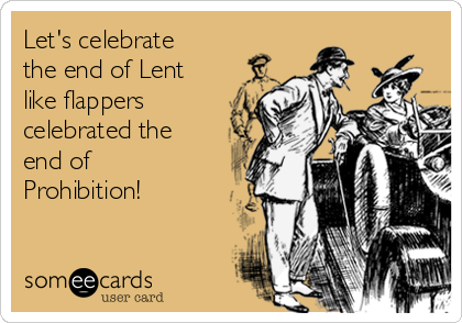 Let's celebrate the end of Lent like flappers celebrated the end of Prohibition!