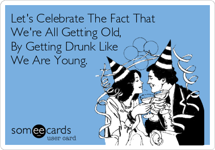 Let's Celebrate The Fact That We're All Getting Old, By Getting Drunk Like We Are Young.