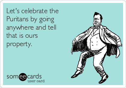 Let's celebrate the Puritans by going anywhere and tell that is ours property.