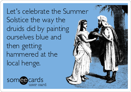 Let's celebrate the Summer Solstice the way the druids did by painting ourselves blue and then getting hammered at the local henge.