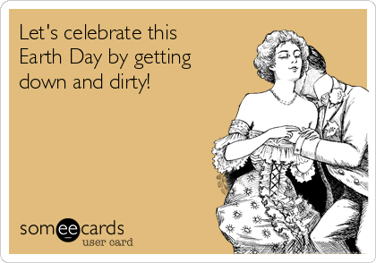 Let's celebrate this Earth Day by getting down and dirty!