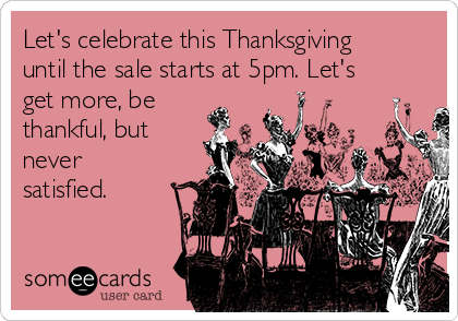 Let's celebrate this Thanksgiving until the sale starts at 5pm. Let's get more, be thankful, but never satisfied.