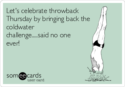 Let's celebrate throwback Thursday by bringing back the coldwater challenge.....said no one ever!