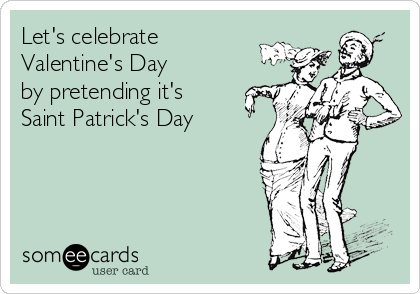 Let's celebrate Valentine's Day by pretending it's Saint Patrick's Day