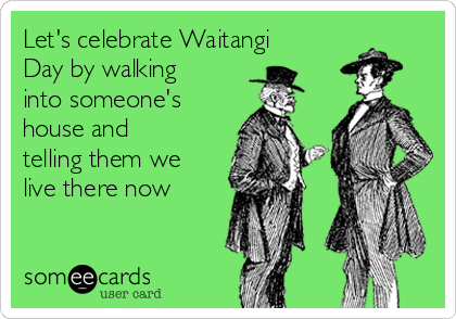 Let's celebrate Waitangi Day by walking into someone's house and telling them we live there now