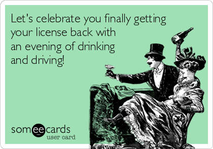 Let's celebrate you finally getting your license back with an evening of drinking and driving!
