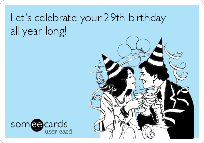 Let's celebrate your 29th birthday all year long!