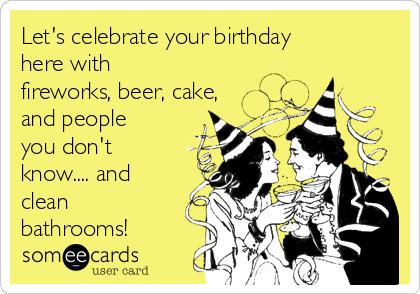 Let's celebrate your birthday here with fireworks, beer, cake, and people you don't know.... and clean bathrooms!