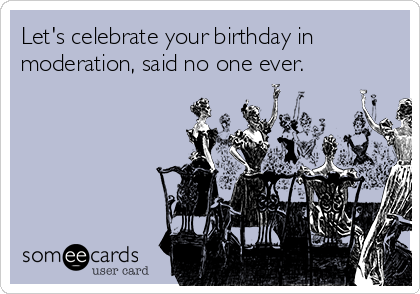 Let's celebrate your birthday in moderation, said no one ever.
