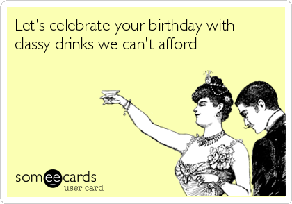 Let's celebrate your birthday with classy drinks we can't afford