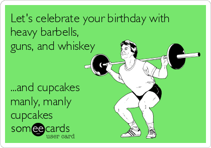 Let's celebrate your birthday with heavy barbells, guns, and whiskey   ...and cupcakes manly, manly cupcakes