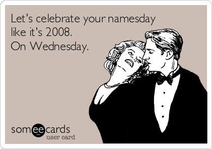 Let's celebrate your namesday like it's 2008.  On Wednesday.