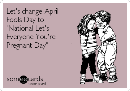 "Let's change April Fools Day to ""National Let's Everyone You're  Pregnant Day"""