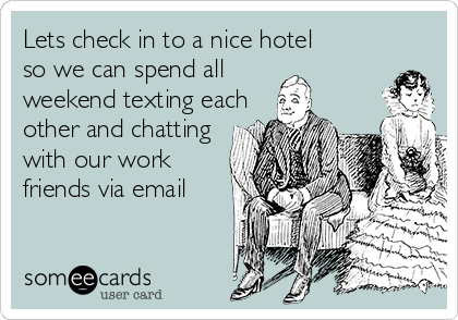 Lets check in to a nice hotel so we can spend all weekend texting each  other and chatting  with our work friends via email