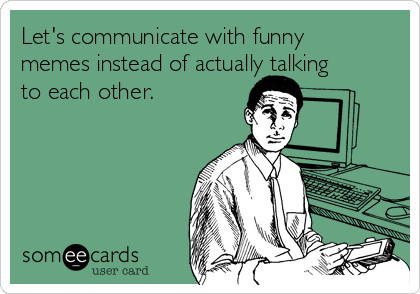 Let's communicate with funny memes instead of actually talking to each other.